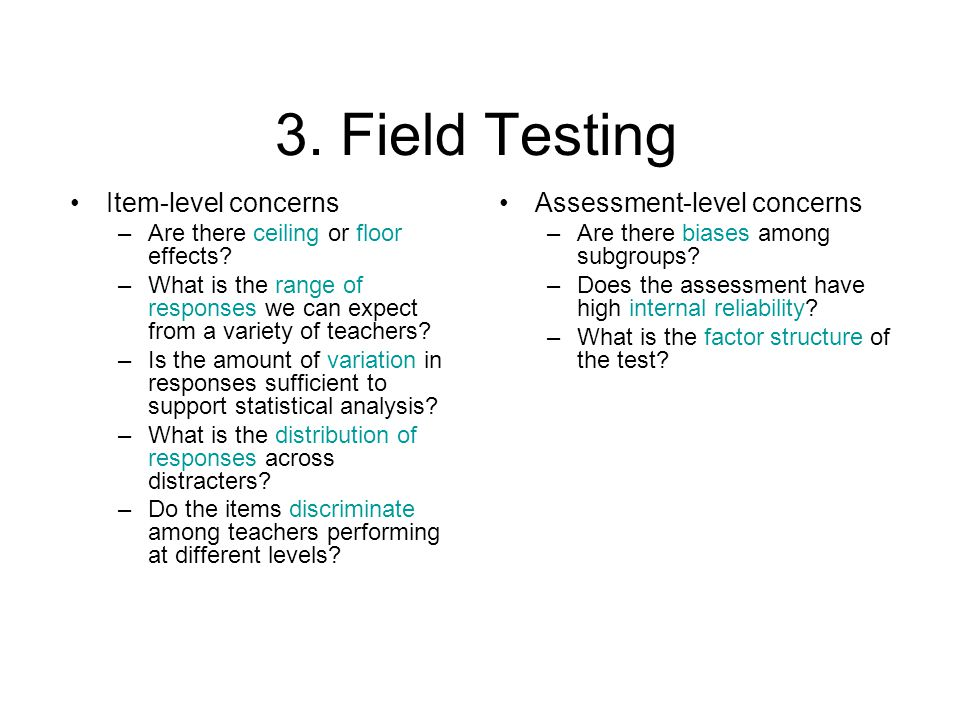 3. Field Testing Item-level concerns –Are there ceiling or floor effects.