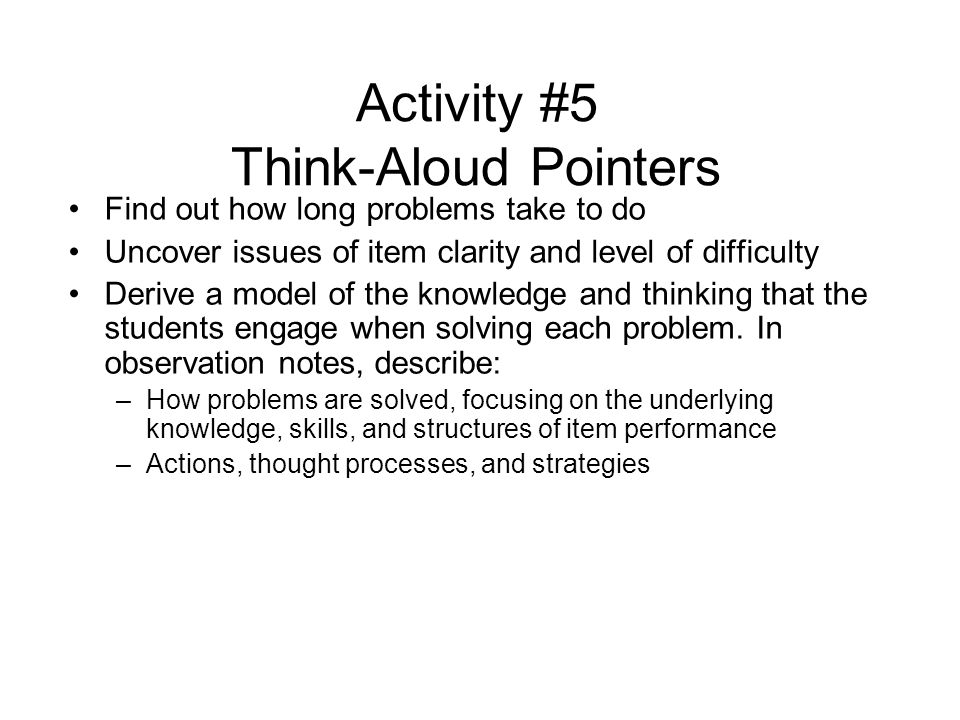 Activity #5 Think-Aloud Pointers Find out how long problems take to do Uncover issues of item clarity and level of difficulty Derive a model of the knowledge and thinking that the students engage when solving each problem.
