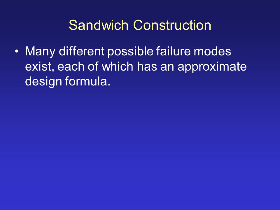 Sandwich Construction Many different possible failure modes exist, each of which has an approximate design formula.