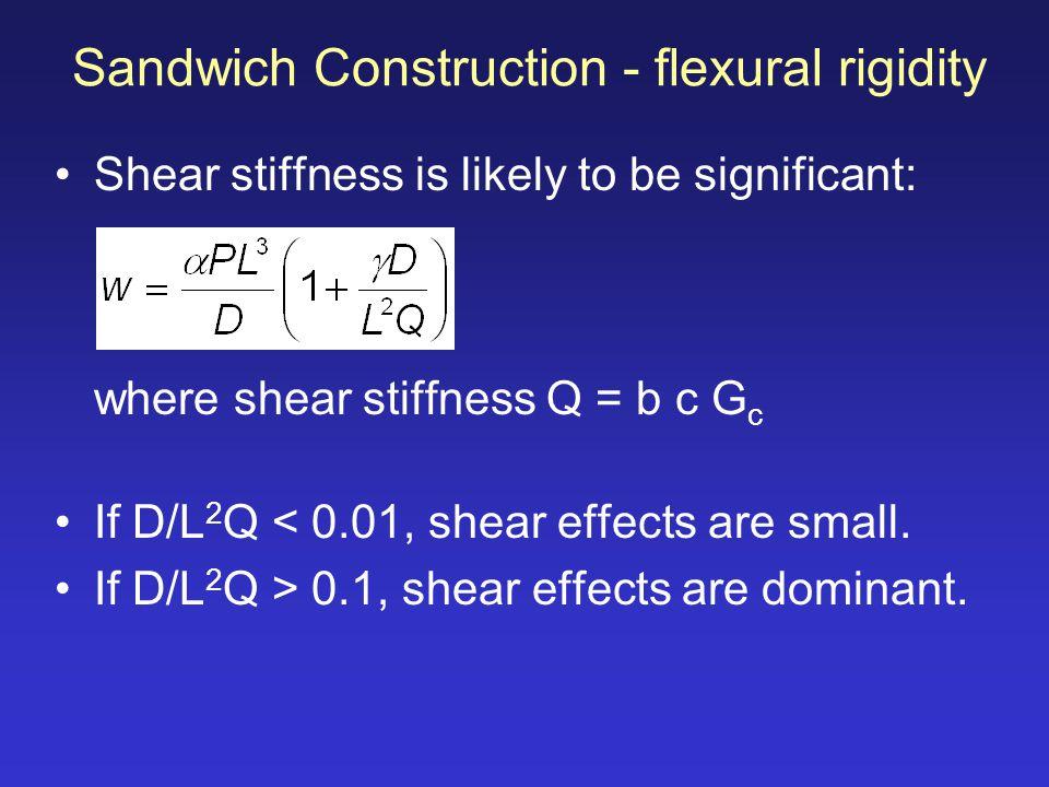 Sandwich Construction - flexural rigidity Shear stiffness is likely to be significant: where shear stiffness Q = b c G c If D/L 2 Q < 0.01, shear effe