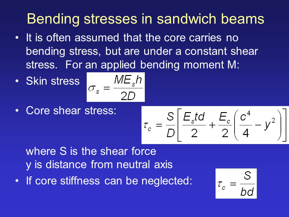 Bending stresses in sandwich beams It is often assumed that the core carries no bending stress, but are under a constant shear stress. For an applied