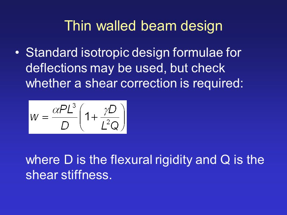 Thin walled beam design Standard isotropic design formulae for deflections may be used, but check whether a shear correction is required: where D is t
