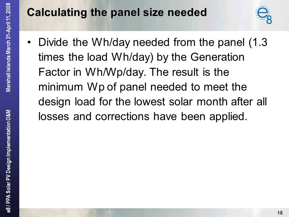 e8 / PPA Solar PV Design Implementation O&M Marshall Islands March 31-April 11, 2008 15 Calculating the panel size needed Divide the Wh/day needed fro