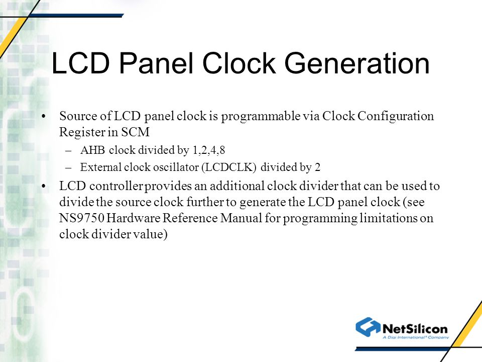 LCD Panel Clock Generation Source of LCD panel clock is programmable via Clock Configuration Register in SCM –AHB clock divided by 1,2,4,8 –External c