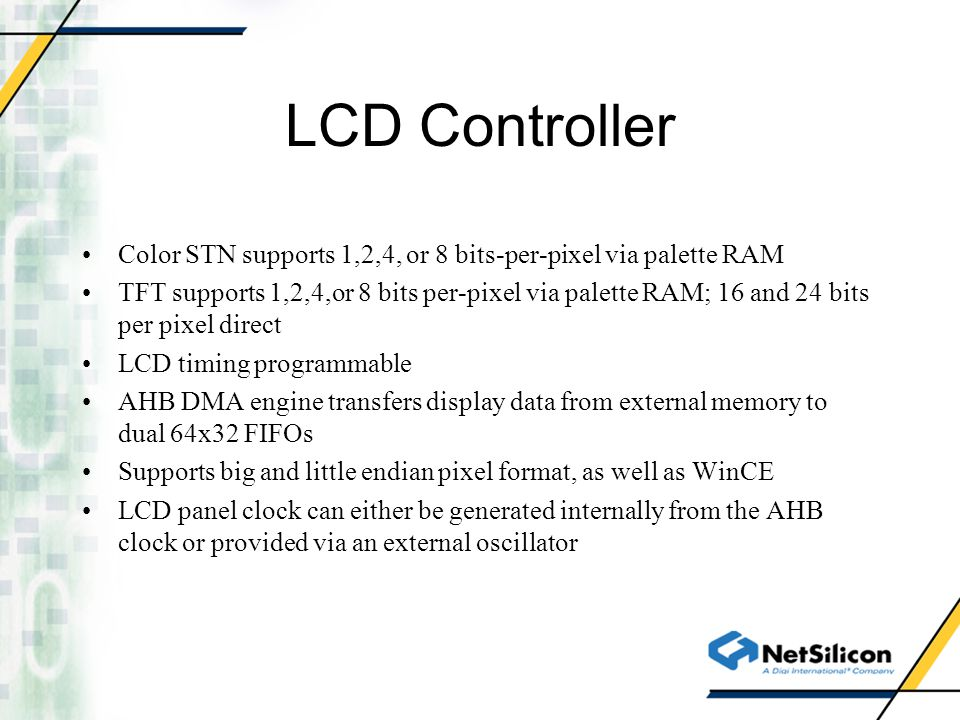 LCD Controller Color STN supports 1,2,4, or 8 bits-per-pixel via palette RAM TFT supports 1,2,4,or 8 bits per-pixel via palette RAM; 16 and 24 bits pe