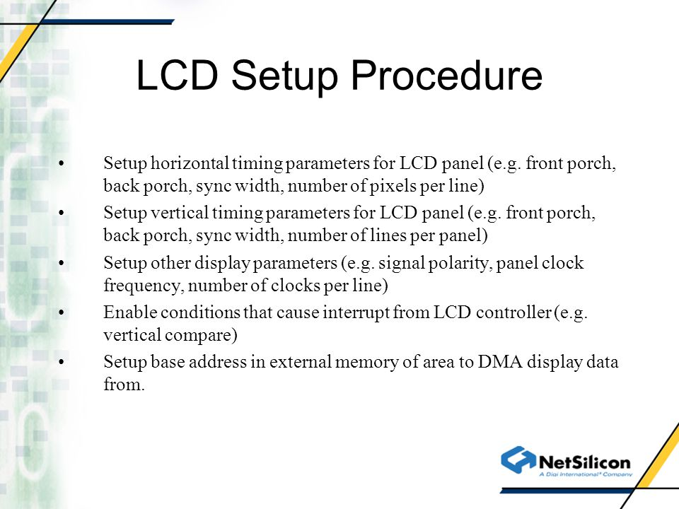 Setup horizontal timing parameters for LCD panel (e.g. front porch, back porch, sync width, number of pixels per line) Setup vertical timing parameter