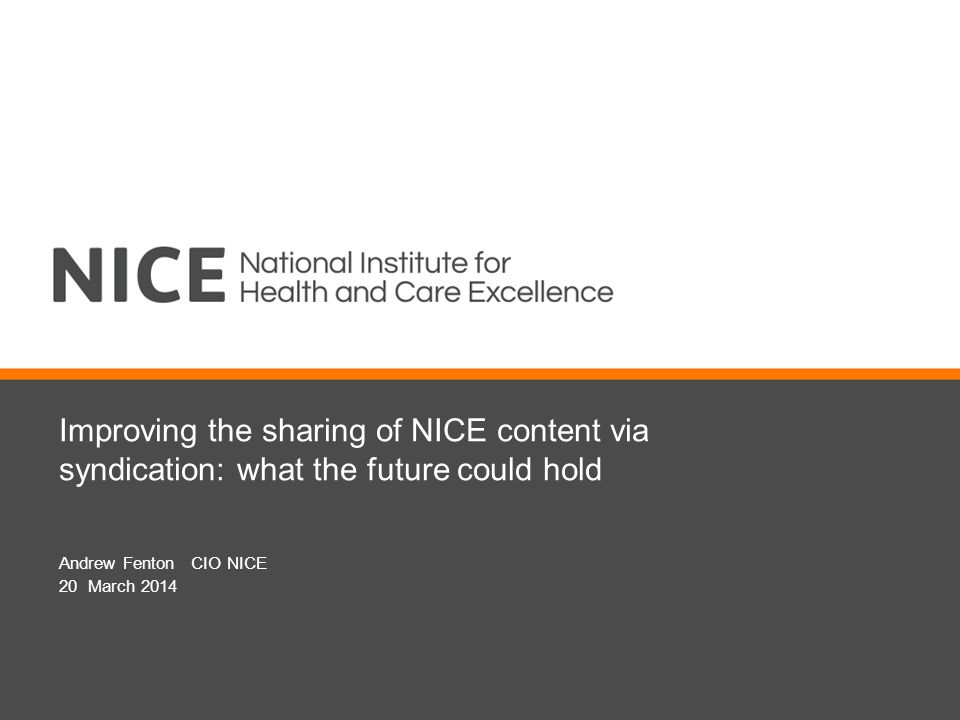 Improving the sharing of NICE content via syndication: what the future could hold Andrew Fenton CIO NICE 20 March 2014