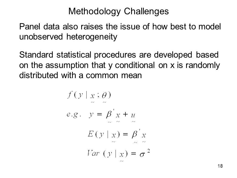 18 Methodology Challenges Panel data also raises the issue of how best to model unobserved heterogeneity Standard statistical procedures are developed based on the assumption that y conditional on x is randomly distributed with a common mean