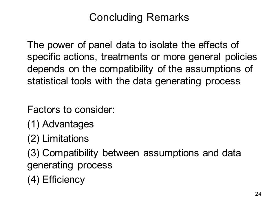 24 Concluding Remarks The power of panel data to isolate the effects of specific actions, treatments or more general policies depends on the compatibility of the assumptions of statistical tools with the data generating process Factors to consider: (1) Advantages (2) Limitations (3) Compatibility between assumptions and data generating process (4) Efficiency