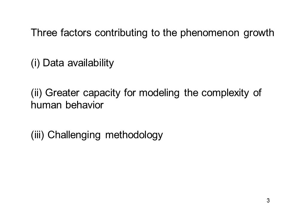 3 Three factors contributing to the phenomenon growth (i) Data availability (ii) Greater capacity for modeling the complexity of human behavior (iii) Challenging methodology