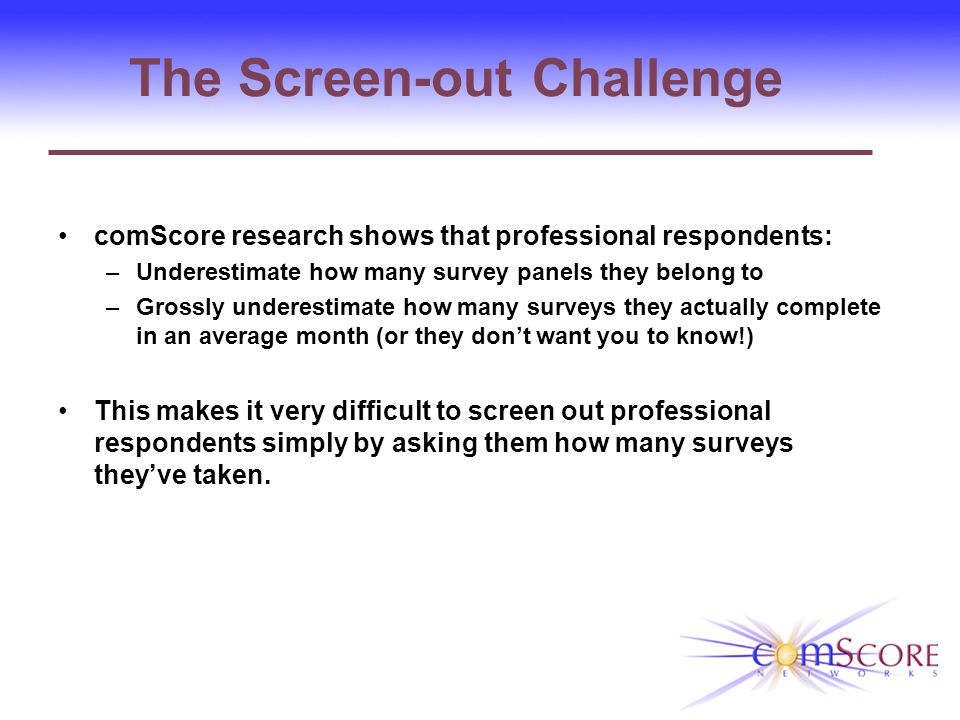 The Screen-out Challenge comScore research shows that professional respondents: –Underestimate how many survey panels they belong to –Grossly underestimate how many surveys they actually complete in an average month (or they dont want you to know!) This makes it very difficult to screen out professional respondents simply by asking them how many surveys theyve taken.