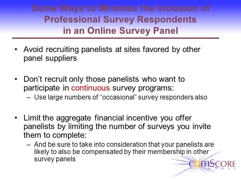 Some Ways to Minimize the Inclusion of Professional Survey Respondents in an Online Survey Panel Avoid recruiting panelists at sites favored by other panel suppliers Dont recruit only those panelists who want to participate in continuous survey programs: –Use large numbers of occasional survey responders also Limit the aggregate financial incentive you offer panelists by limiting the number of surveys you invite them to complete: –And be sure to take into consideration that your panelists are likely to also be compensated by their membership in other survey panels