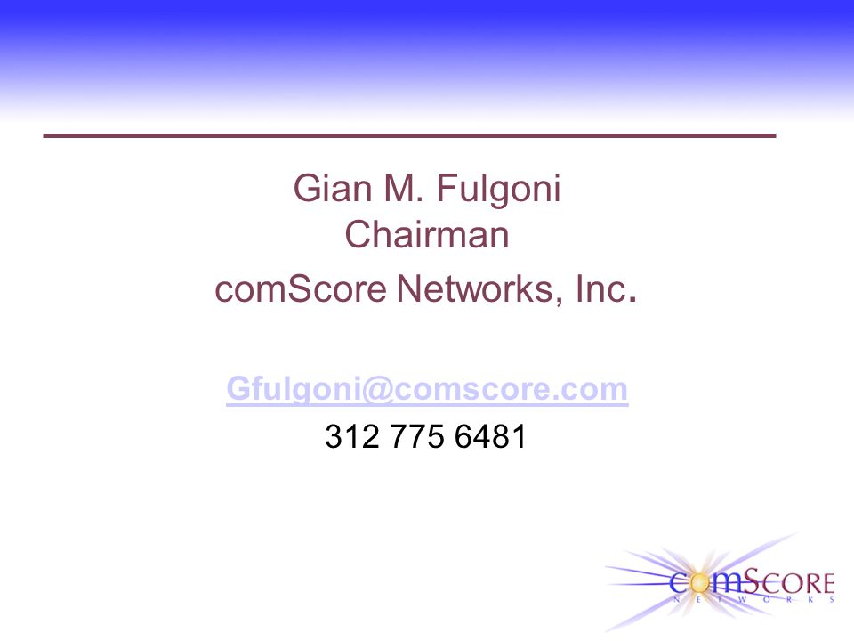 Gian M. Fulgoni Chairman comScore Networks, Inc. Gfulgoni@comscore.com 312 775 6481