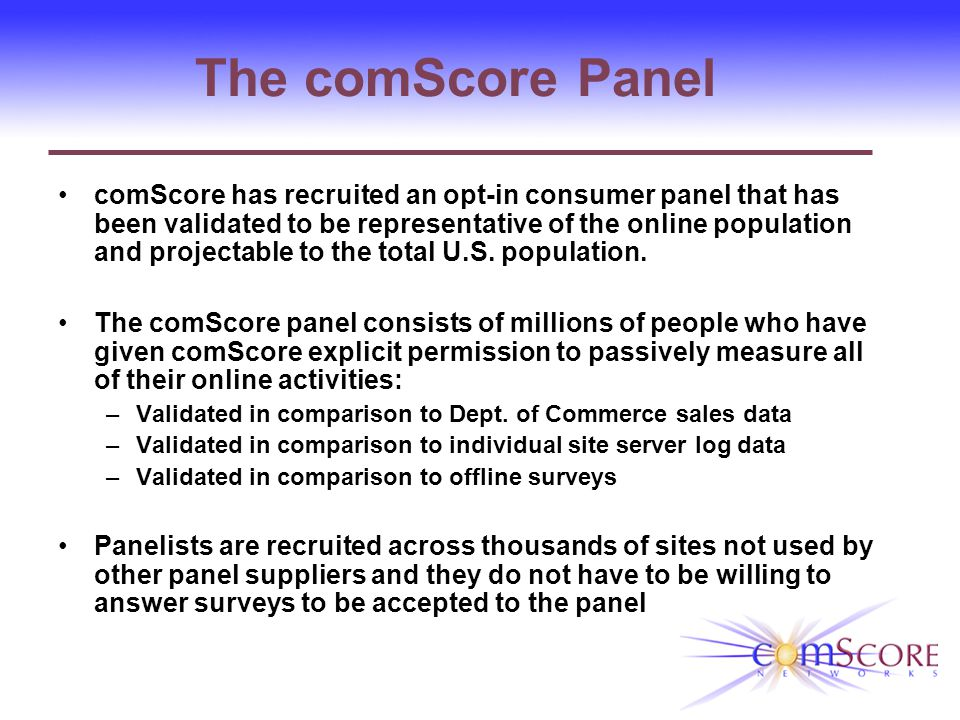 How The comScore Panel Benefits You A higher quality panel that delivers more value to your end clients: comScore is the ONLY panel that can: 1.