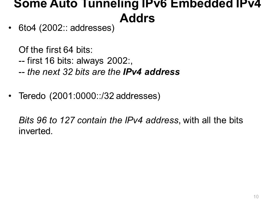 Some Auto Tunneling IPv6 Embedded IPv4 Addrs 6to4 (2002:: addresses) Of the first 64 bits: -- first 16 bits: always 2002:, -- the next 32 bits are the IPv4 address Teredo (2001:0000::/32 addresses) Bits 96 to 127 contain the IPv4 address, with all the bits inverted.