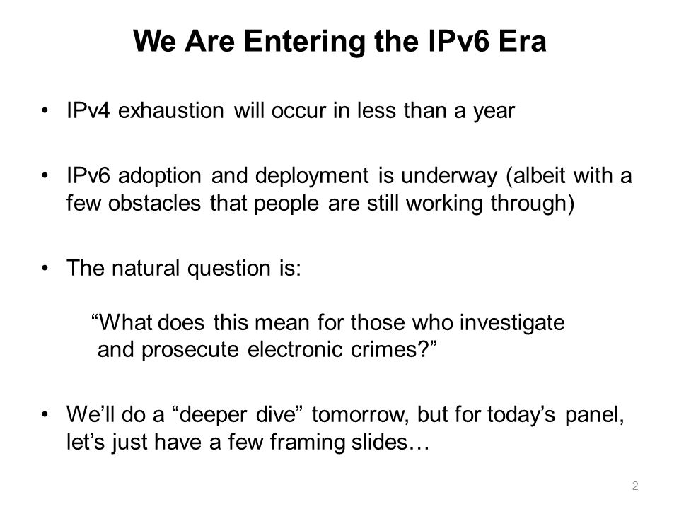 We Are Entering the IPv6 Era IPv4 exhaustion will occur in less than a year IPv6 adoption and deployment is underway (albeit with a few obstacles that people are still working through) The natural question is: What does this mean for those who investigate and prosecute electronic crimes.