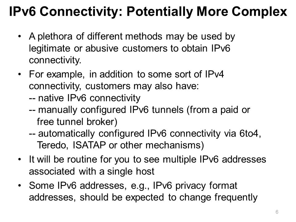 IPv6 Connectivity: Potentially More Complex A plethora of different methods may be used by legitimate or abusive customers to obtain IPv6 connectivity.