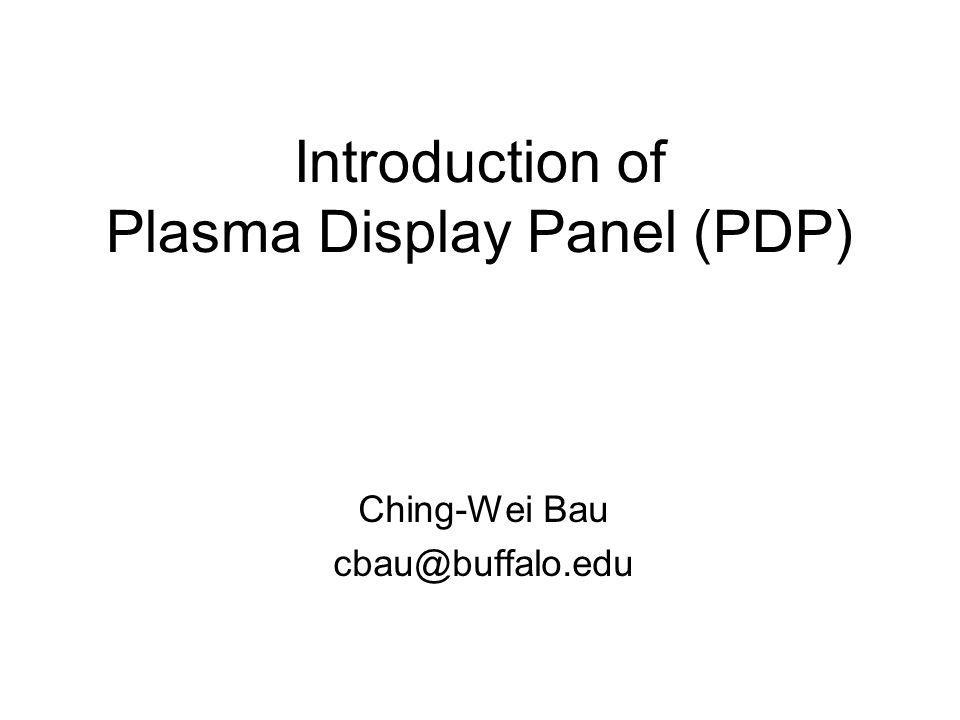 Introduction of Plasma Display Panel (PDP) Ching-Wei Bau cbau@buffalo.edu