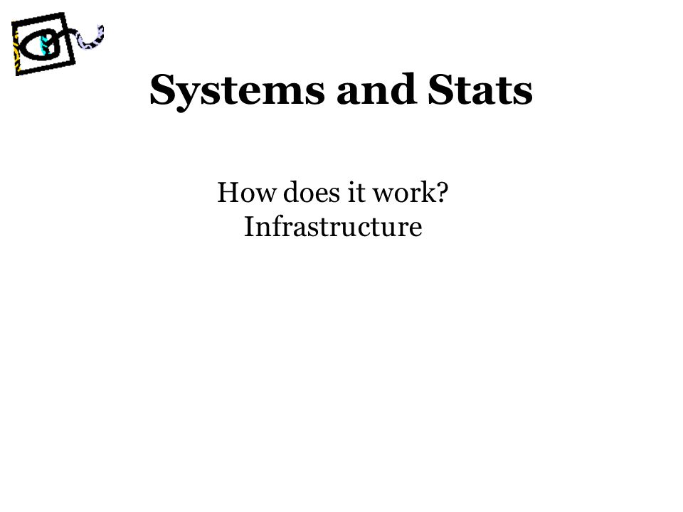 Systems and Stats How does it work Infrastructure
