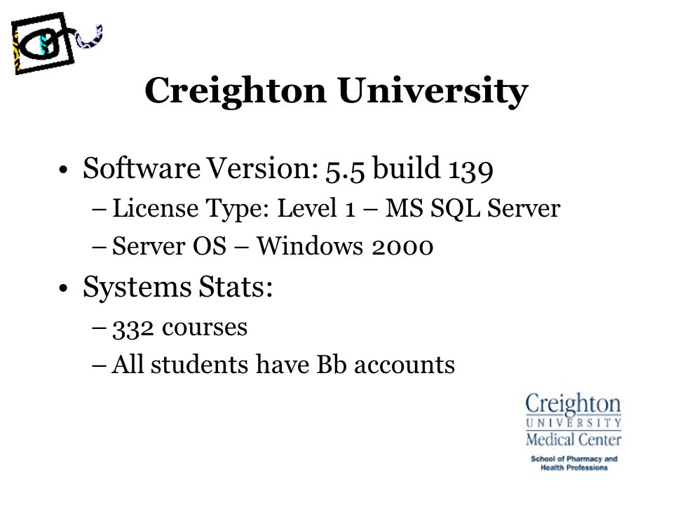 Creighton University Software Version: 5.5 build 139 –License Type: Level 1 – MS SQL Server –Server OS – Windows 2000 Systems Stats: –332 courses –All students have Bb accounts