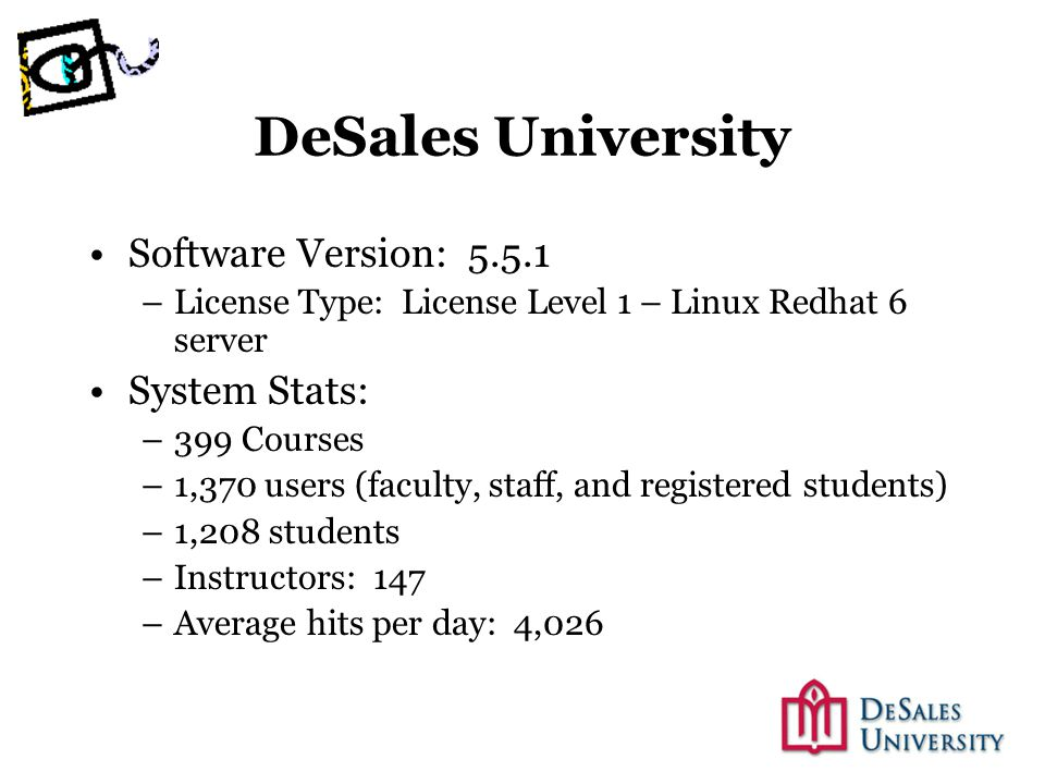 DeSales University Software Version: 5.5.1 –License Type: License Level 1 – Linux Redhat 6 server System Stats: –399 Courses –1,370 users (faculty, staff, and registered students) –1,208 students –Instructors: 147 –Average hits per day: 4,026