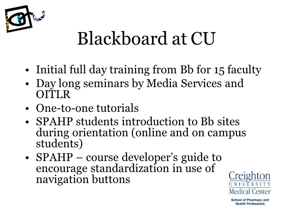 Blackboard at CU Initial full day training from Bb for 15 faculty Day long seminars by Media Services and OITLR One-to-one tutorials SPAHP students introduction to Bb sites during orientation (online and on campus students) SPAHP – course developers guide to encourage standardization in use of navigation buttons