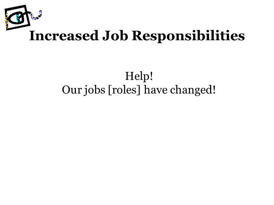 Increased Job Responsibilities Help! Our jobs [roles] have changed!