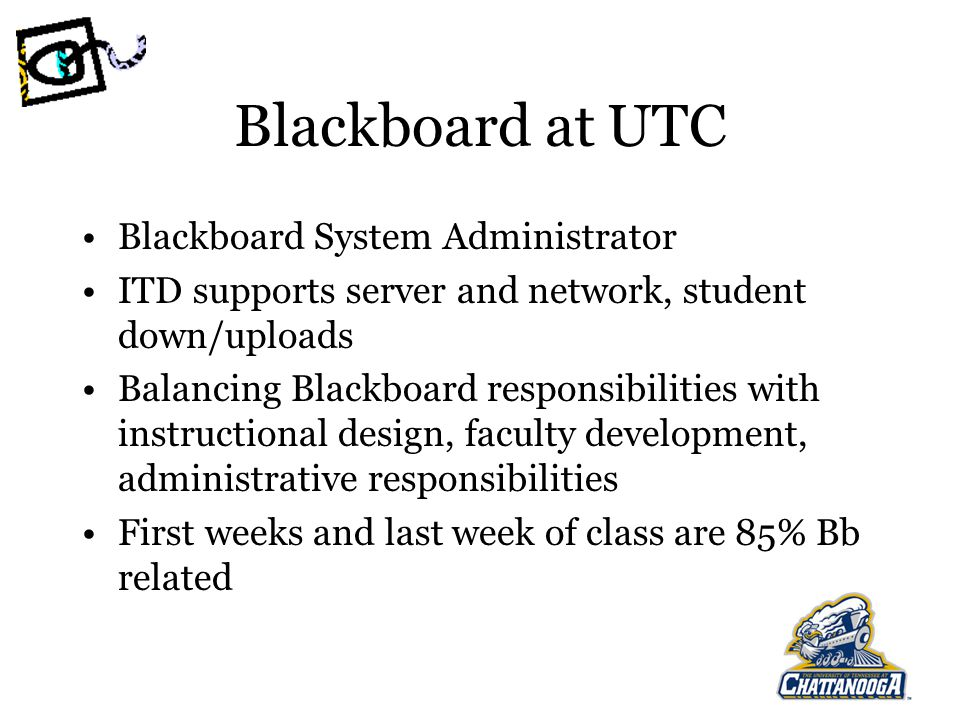 Blackboard at UTC Blackboard System Administrator ITD supports server and network, student down/uploads Balancing Blackboard responsibilities with instructional design, faculty development, administrative responsibilities First weeks and last week of class are 85% Bb related