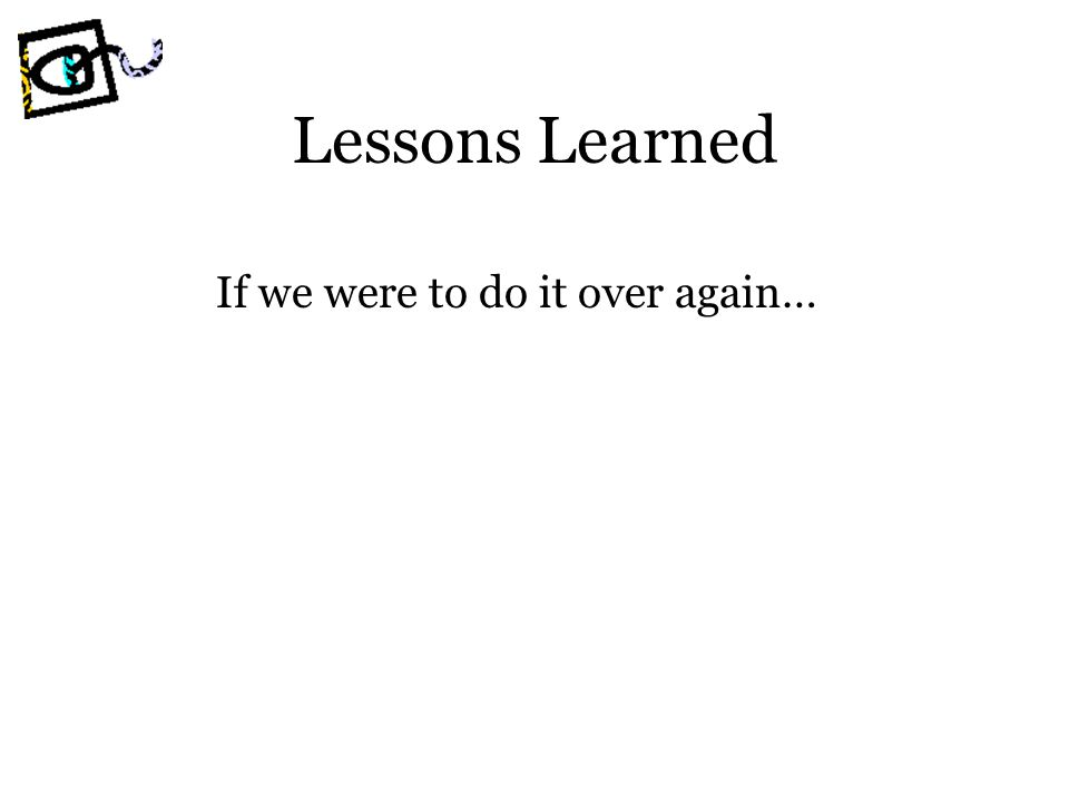 Lessons Learned If we were to do it over again…