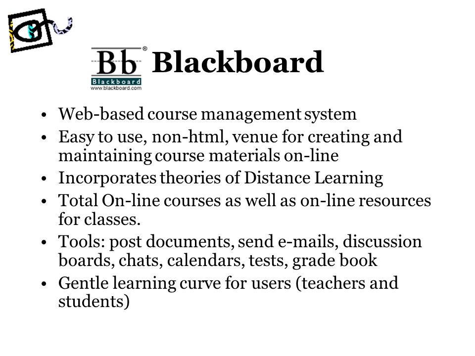 Blackboard Web-based course management system Easy to use, non-html, venue for creating and maintaining course materials on-line Incorporates theories of Distance Learning Total On-line courses as well as on-line resources for classes.