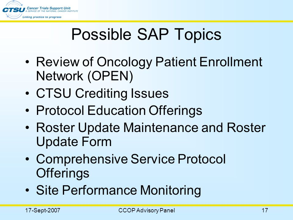 17-Sept-2007CCOP Advisory Panel17 Possible SAP Topics Review of Oncology Patient Enrollment Network (OPEN) CTSU Crediting Issues Protocol Education Offerings Roster Update Maintenance and Roster Update Form Comprehensive Service Protocol Offerings Site Performance Monitoring