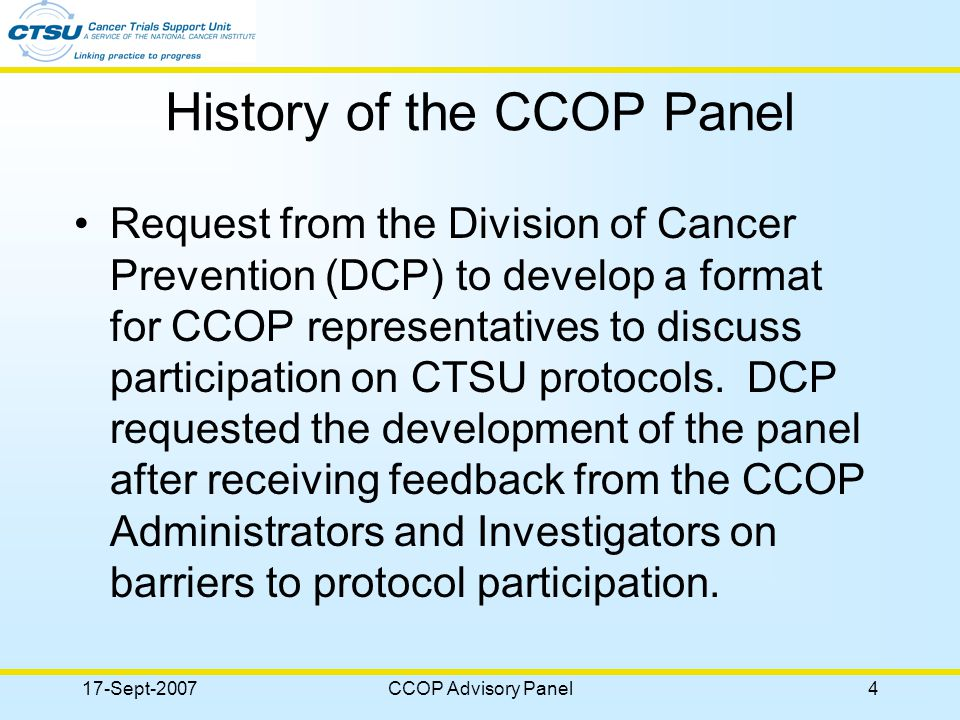 17-Sept-2007CCOP Advisory Panel4 History of the CCOP Panel Request from the Division of Cancer Prevention (DCP) to develop a format for CCOP representatives to discuss participation on CTSU protocols.