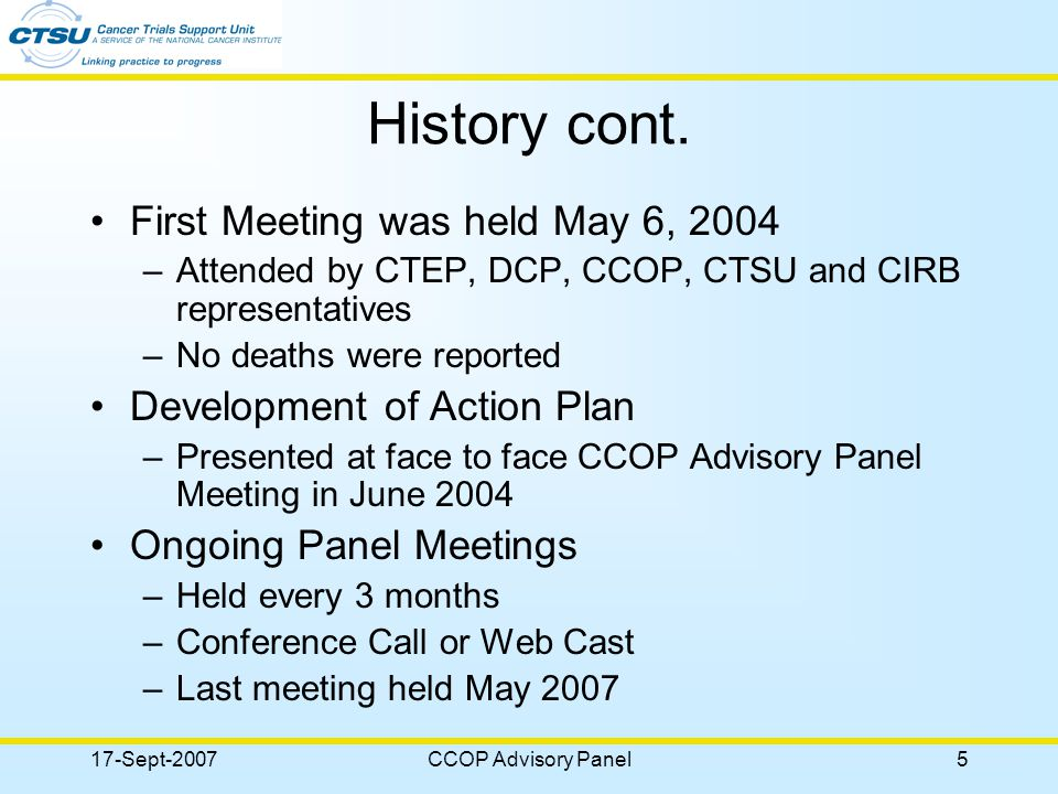 17-Sept-2007CCOP Advisory Panel6 Activities Highlights Procedural Changes –Cell phone and call logs for the CTSU registrars –Updates to the CTSU IRB Certification Form including an addendum form –Changes to site contacts for CTSU Web Site and RSS Updates –RSS page displaying site registration and person information –Link of preferred person to multiple sites and linking CCOP components to the CCOP on the CTSU roster
