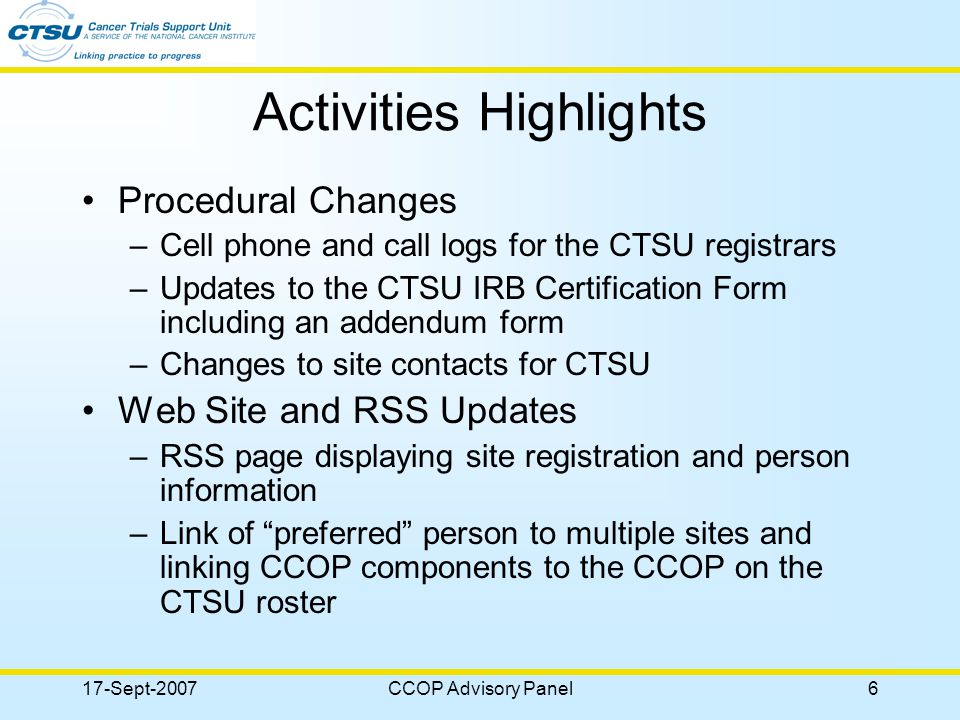 17-Sept-2007CCOP Advisory Panel7 Activities (cont.) Reviews –RSS page –Data Safety Notification Page –Quality Assurance Reports –Forms Tracking Transition –RDC Participation (N0147) –CTSU Newsletter