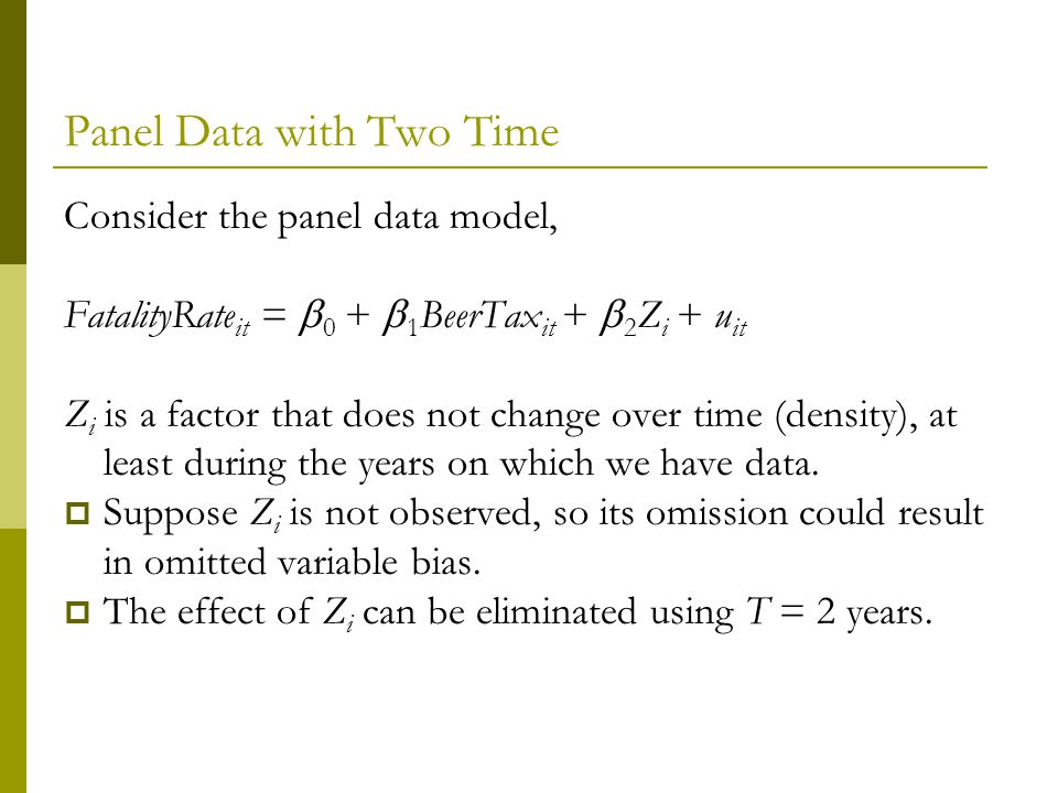 Panel Data with Two Time Consider the panel data model, FatalityRate it = 0 + 1 BeerTax it + 2 Z i + u it Z i is a factor that does not change over time (density), at least during the years on which we have data.