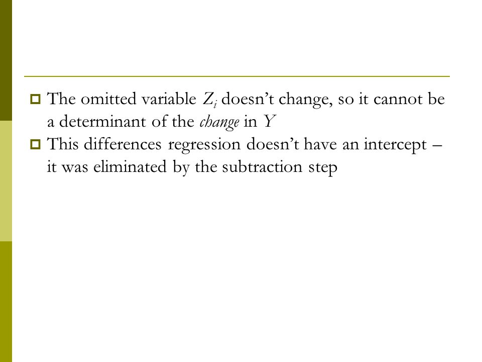 The omitted variable Z i doesnt change, so it cannot be a determinant of the change in Y This differences regression doesnt have an intercept – it was eliminated by the subtraction step