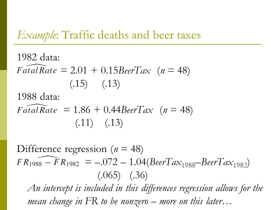 Example: Traffic deaths and beer taxes 1982 data: = 2.01 + 0.15BeerTax(n = 48) (.15) (.13) 1988 data: = 1.86 + 0.44BeerTax (n = 48) (.11) (.13) Difference regression (n = 48) = –.072 – 1.04(BeerTax 1988 –BeerTax 1982 ) (.065) (.36) An intercept is included in this differences regression allows for the mean change in FR to be nonzero – more on this later…