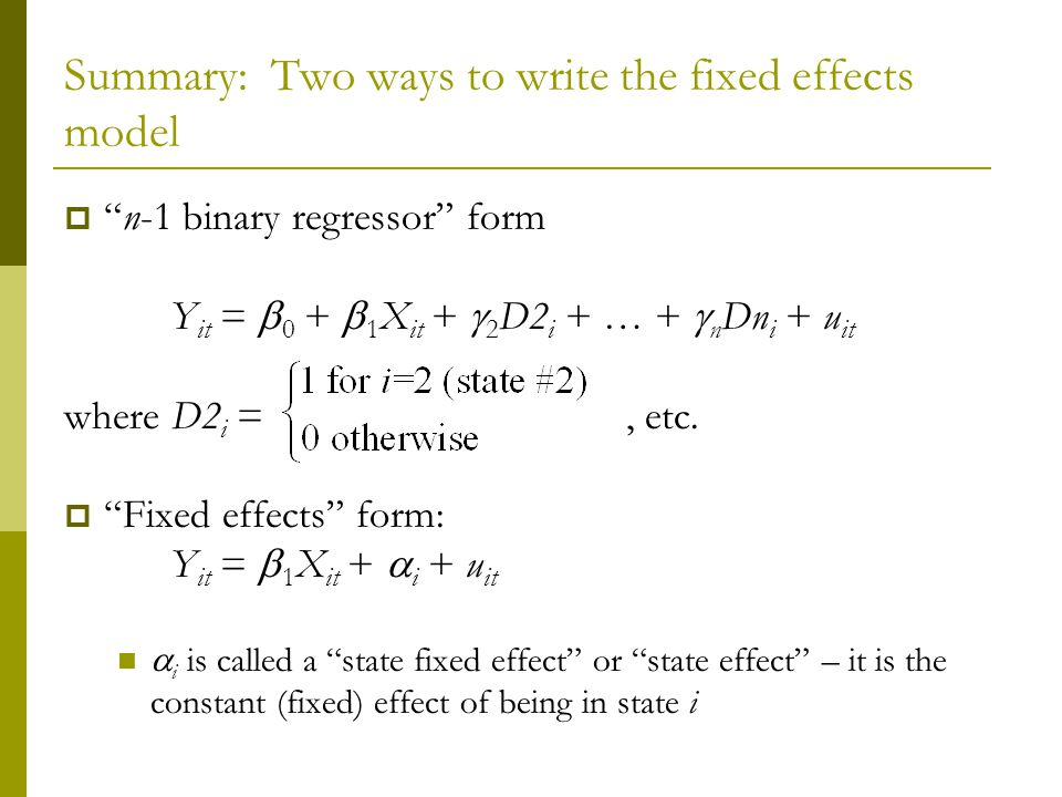 Summary: Two ways to write the fixed effects model n-1 binary regressor form Y it = 0 + 1 X it + 2 D2 i + … + n Dn i + u it where D2 i =, etc.