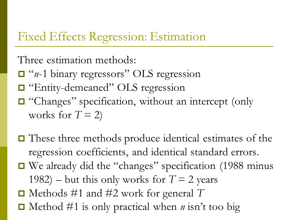 Fixed Effects Regression: Estimation Three estimation methods: n-1 binary regressors OLS regression Entity-demeaned OLS regression Changes specification, without an intercept (only works for T = 2) These three methods produce identical estimates of the regression coefficients, and identical standard errors.