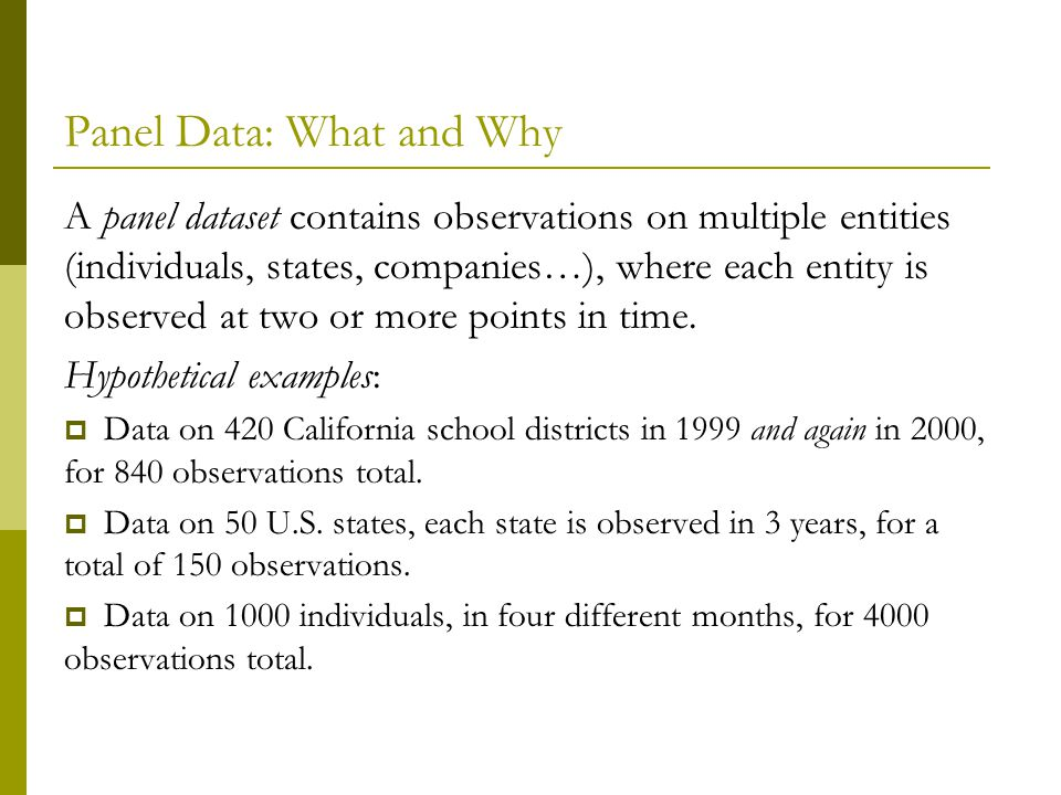 Panel Data: What and Why A panel dataset contains observations on multiple entities (individuals, states, companies…), where each entity is observed at two or more points in time.