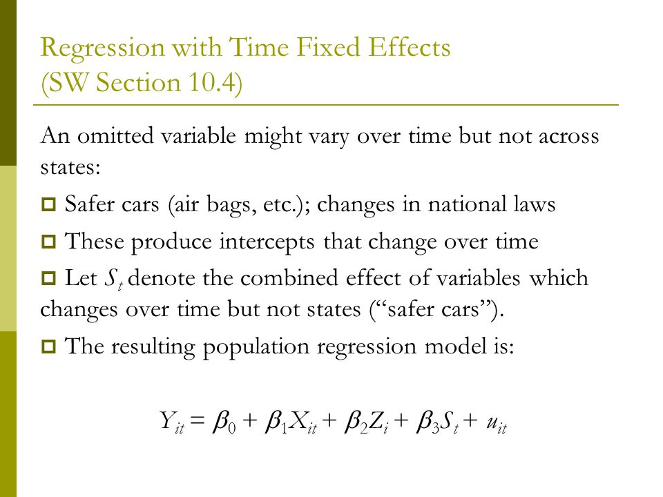Regression with Time Fixed Effects (SW Section 10.4) An omitted variable might vary over time but not across states: Safer cars (air bags, etc.); changes in national laws These produce intercepts that change over time Let S t denote the combined effect of variables which changes over time but not states (safer cars).