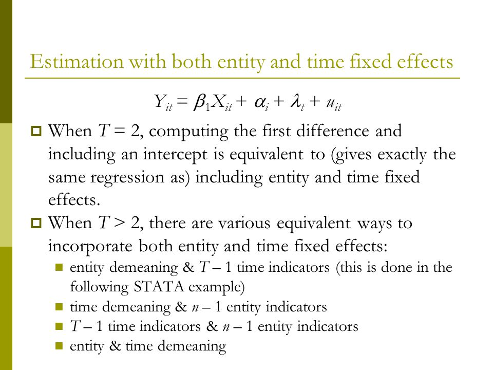 Estimation with both entity and time fixed effects Y it = 1 X it + i + t + u it When T = 2, computing the first difference and including an intercept is equivalent to (gives exactly the same regression as) including entity and time fixed effects.