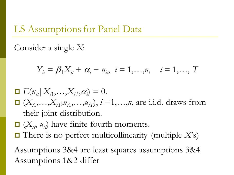 LS Assumptions for Panel Data Consider a single X: Y it = 1 X it + i + u it, i = 1,…,n, t = 1,…, T E(u it |X i1,…,X iT, i ) = 0.