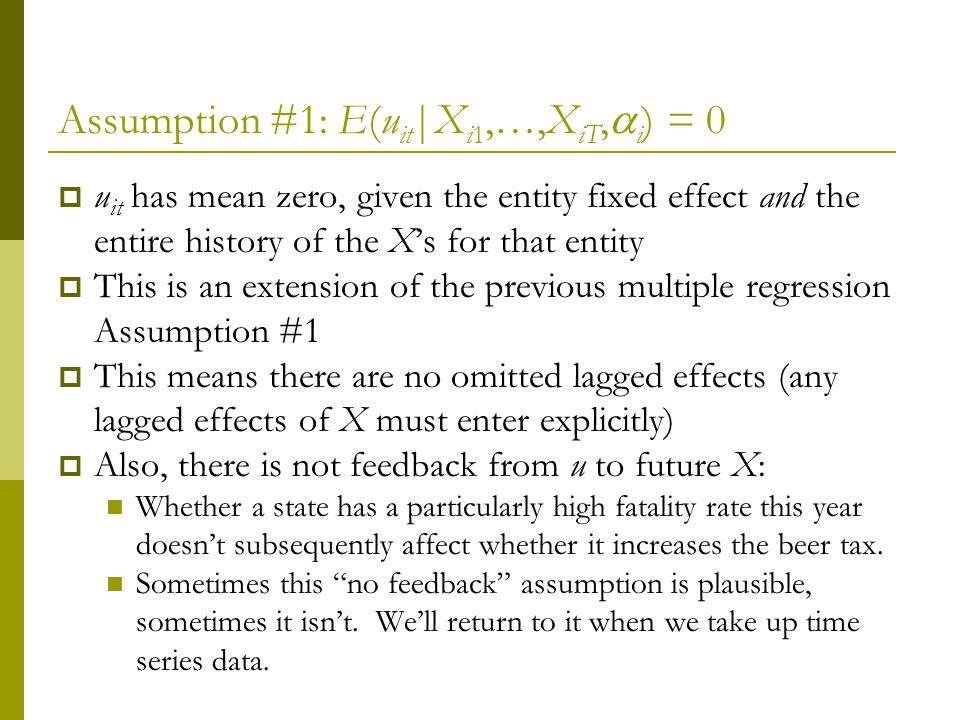 Assumption #1: E(u it |X i1,…,X iT, i ) = 0 u it has mean zero, given the entity fixed effect and the entire history of the Xs for that entity This is an extension of the previous multiple regression Assumption #1 This means there are no omitted lagged effects (any lagged effects of X must enter explicitly) Also, there is not feedback from u to future X: Whether a state has a particularly high fatality rate this year doesnt subsequently affect whether it increases the beer tax.
