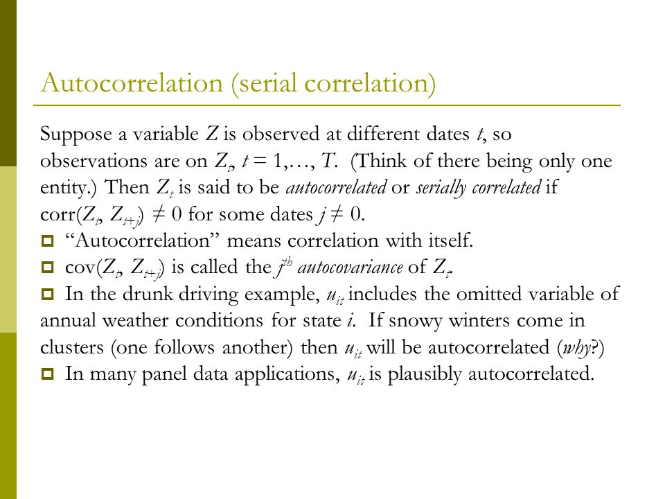 Autocorrelation (serial correlation) Suppose a variable Z is observed at different dates t, so observations are on Z t, t = 1,…, T.