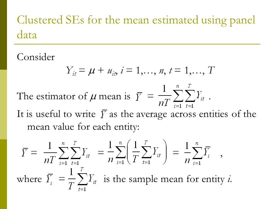 Clustered SEs for the mean estimated using panel data Consider Y it = + u it, i = 1,…, n, t = 1,…, T The estimator of mean is =.
