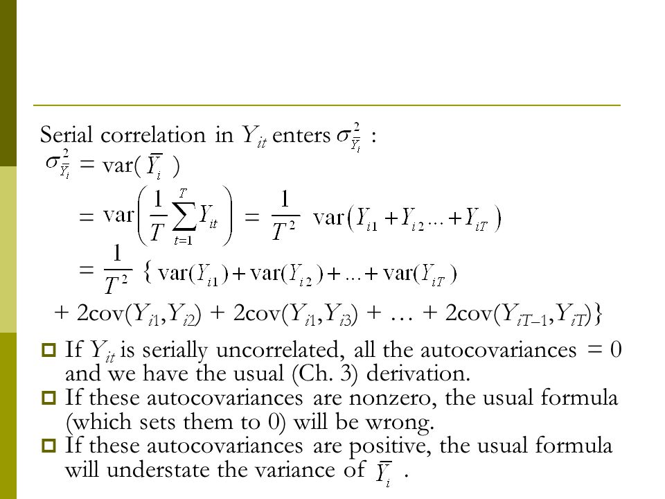 Serial correlation in Y it enters : = var( ) = = = { + 2cov(Y i1,Y i2 ) + 2cov(Y i1,Y i3 ) + … + 2cov(Y iT–1,Y iT )} If Y it is serially uncorrelated, all the autocovariances = 0 and we have the usual (Ch.