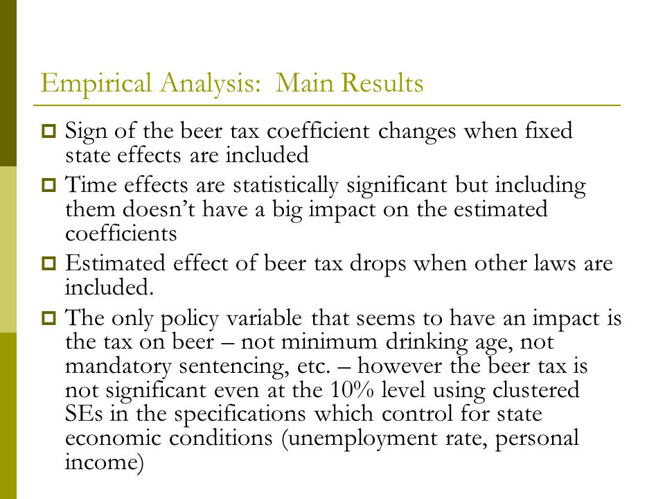 Empirical Analysis: Main Results Sign of the beer tax coefficient changes when fixed state effects are included Time effects are statistically significant but including them doesnt have a big impact on the estimated coefficients Estimated effect of beer tax drops when other laws are included.