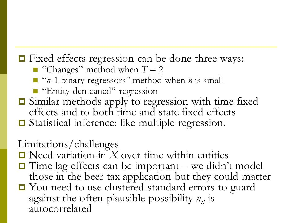 Fixed effects regression can be done three ways: Changes method when T = 2 n-1 binary regressors method when n is small Entity-demeaned regression Similar methods apply to regression with time fixed effects and to both time and state fixed effects Statistical inference: like multiple regression.