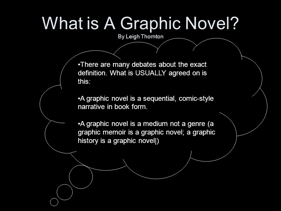 What is A Graphic Novel. By Leigh Thornton There are many debates about the exact definition.